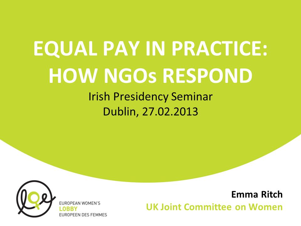 Emma Ritch UK Joint Committee on Women EQUAL PAY IN PRACTICE: HOW NGOs RESPOND Irish Presidency Seminar Dublin,