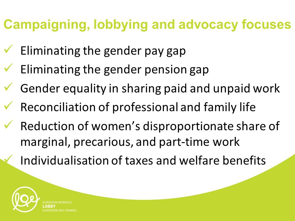Campaigning, lobbying and advocacy focuses Eliminating the gender pay gap Eliminating the gender pension gap Gender equality in sharing paid and unpaid work Reconciliation of professional and family life Reduction of women's disproportionate share of marginal, precarious, and part-time work Individualisation of taxes and welfare benefits