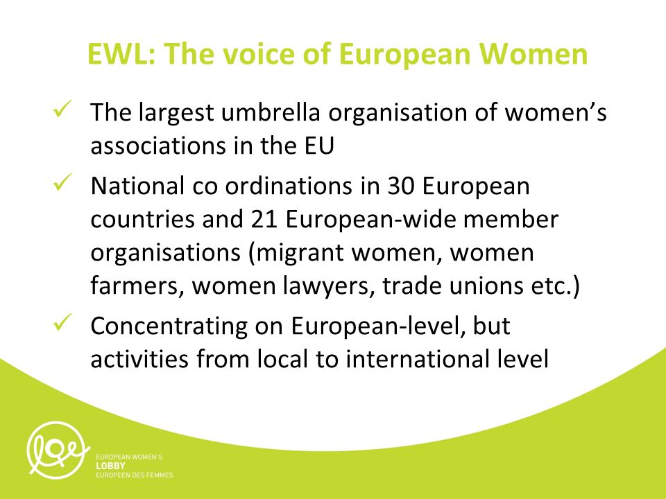 The largest umbrella organisation of women's associations in the EU National co ordinations in 30 European countries and 21 European-wide member organisations (migrant women, women farmers, women lawyers, trade unions etc.) Concentrating on European-level, but activities from local to international level EWL: The voice of European Women