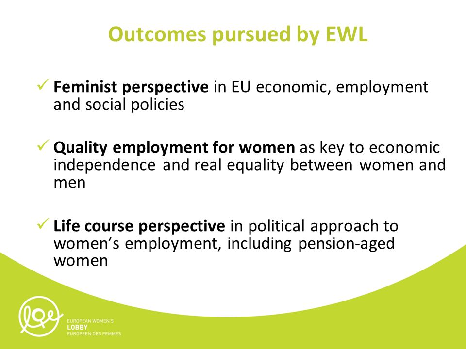 Outcomes pursued by EWL Feminist perspective in EU economic, employment and social policies Quality employment for women as key to economic independence and real equality between women and men Life course perspective in political approach to women's employment, including pension-aged women