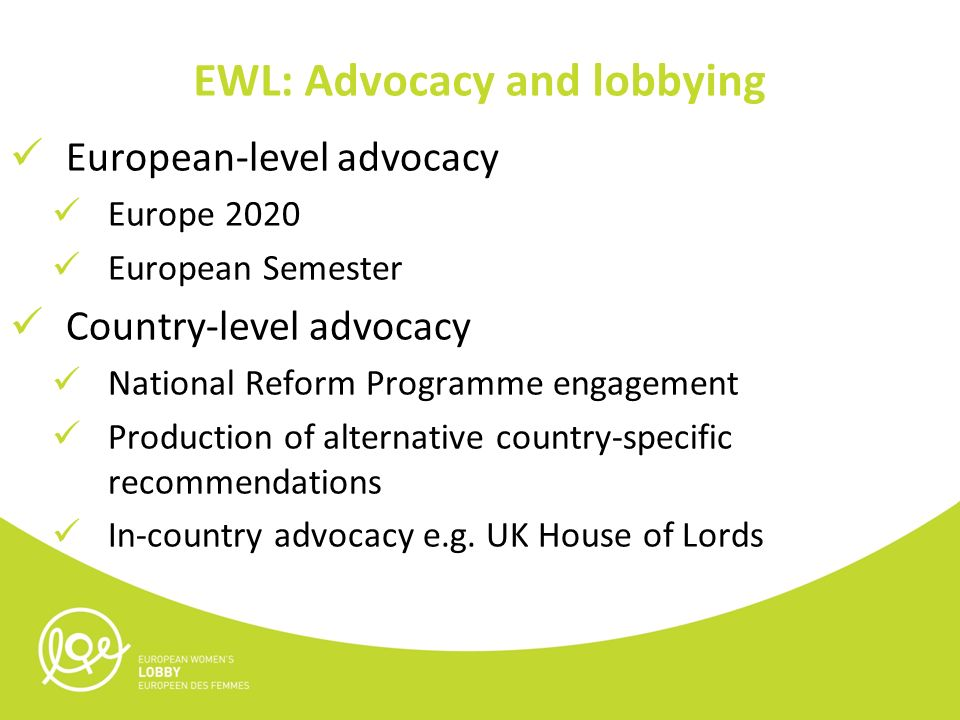 EWL: Advocacy and lobbying European-level advocacy Europe 2020 European Semester Country-level advocacy National Reform Programme engagement Production of alternative country-specific recommendations In-country advocacy e.g.
