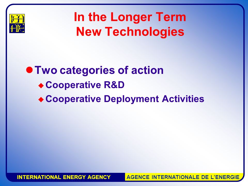 INTERNATIONAL ENERGY AGENCY AGENCE INTERNATIONALE DE L'ENERGIE In the Longer Term New Technologies Two categories of action  Cooperative R&D  Cooperative Deployment Activities