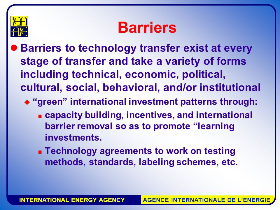 INTERNATIONAL ENERGY AGENCY AGENCE INTERNATIONALE DE L'ENERGIE Barriers Barriers to technology transfer exist at every stage of transfer and take a variety of forms including technical, economic, political, cultural, social, behavioral, and/or institutional  green international investment patterns through: capacity building, incentives, and international barrier removal so as to promote learning investments.