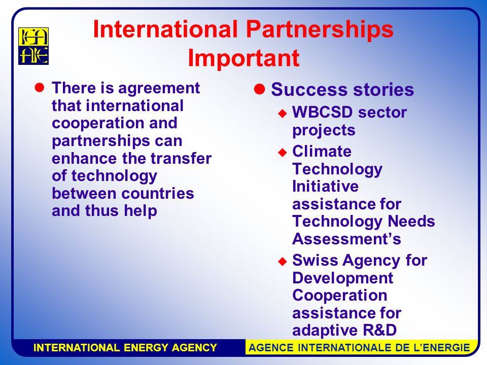 INTERNATIONAL ENERGY AGENCY AGENCE INTERNATIONALE DE L'ENERGIE International Partnerships Important There is agreement that international cooperation and partnerships can enhance the transfer of technology between countries and thus help Success stories  WBCSD sector projects  Climate Technology Initiative assistance for Technology Needs Assessment's  Swiss Agency for Development Cooperation assistance for adaptive R&D