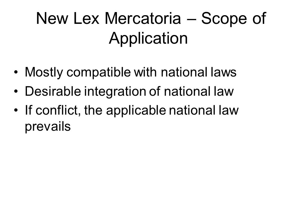 New Lex Mercatoria – Scope of Application Mostly compatible with national laws Desirable integration of national law If conflict, the applicable national law prevails