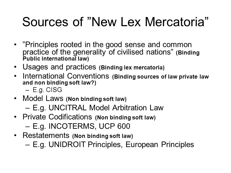 Sources of New Lex Mercatoria Principles rooted in the good sense and common practice of the generality of civilised nations (Binding Public international law) Usages and practices (Binding lex mercatoria) International Conventions (Binding sources of law private law and non binding soft law ) –E.g.
