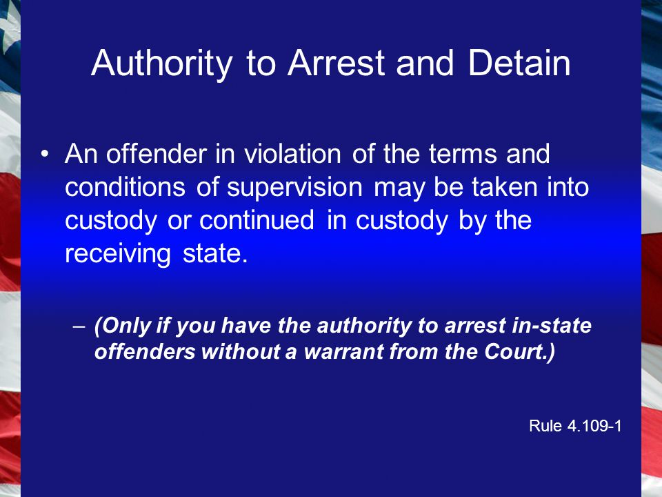 Authority to Arrest and Detain An offender in violation of the terms and conditions of supervision may be taken into custody or continued in custody by the receiving state.