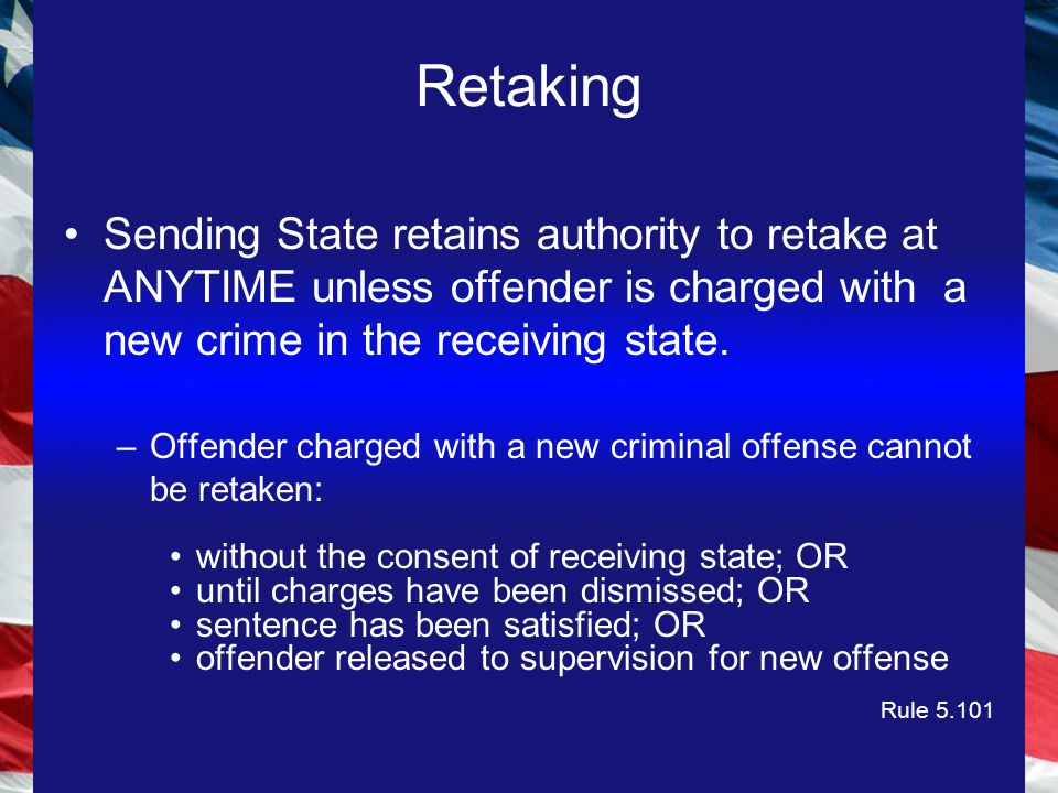 Retaking Sending State retains authority to retake at ANYTIME unless offender is charged with a new crime in the receiving state.