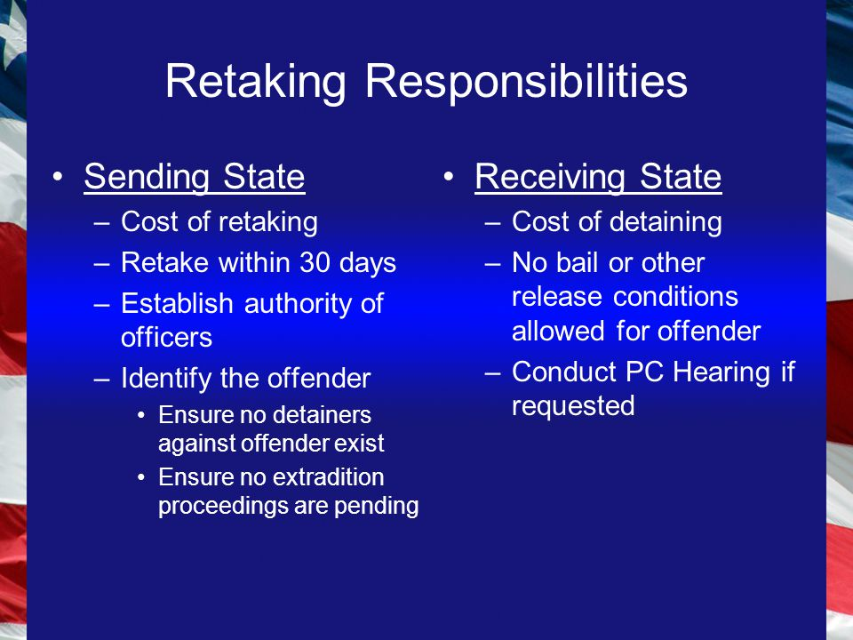 Retaking Responsibilities Sending State –Cost of retaking –Retake within 30 days –Establish authority of officers –Identify the offender Ensure no detainers against offender exist Ensure no extradition proceedings are pending Receiving State –Cost of detaining –No bail or other release conditions allowed for offender –Conduct PC Hearing if requested