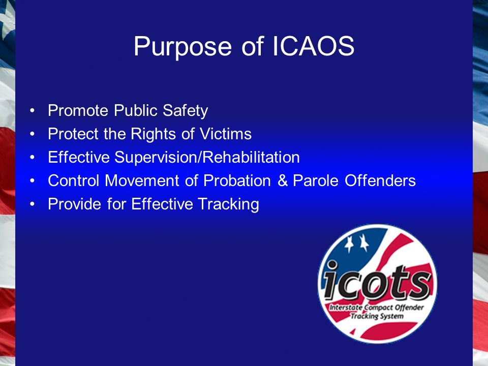 Purpose of ICAOS Promote Public Safety Protect the Rights of Victims Effective Supervision/Rehabilitation Control Movement of Probation & Parole Offenders Provide for Effective Tracking
