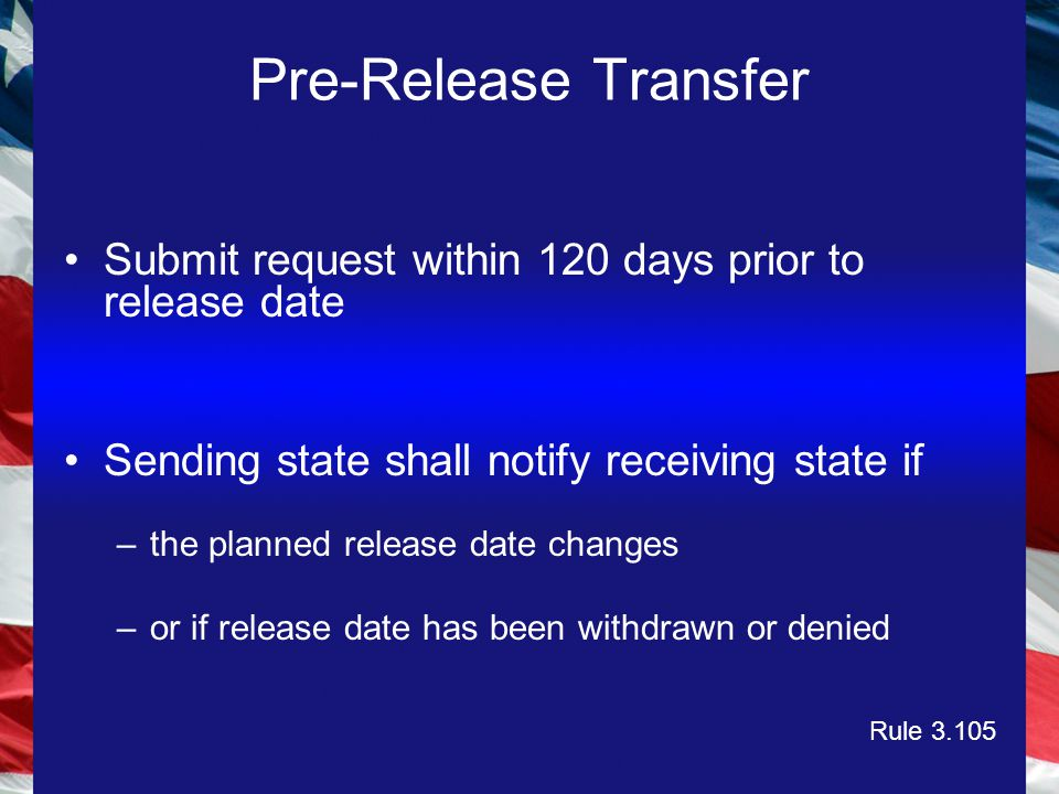 Pre-Release Transfer Submit request within 120 days prior to release date Sending state shall notify receiving state if –the planned release date changes –or if release date has been withdrawn or denied Rule 3.105