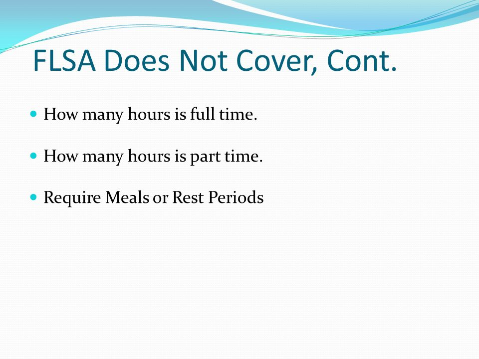 FLSA Does Not Cover, Cont. How many hours is full time.