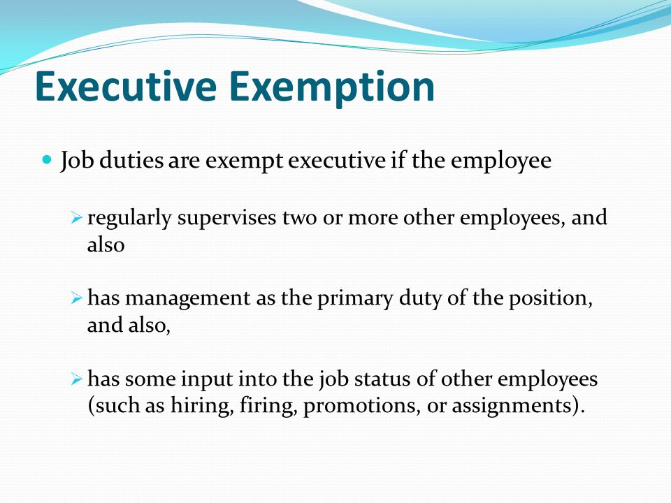 Executive Exemption Job duties are exempt executive if the employee  regularly supervises two or more other employees, and also  has management as the primary duty of the position, and also,  has some input into the job status of other employees (such as hiring, firing, promotions, or assignments).