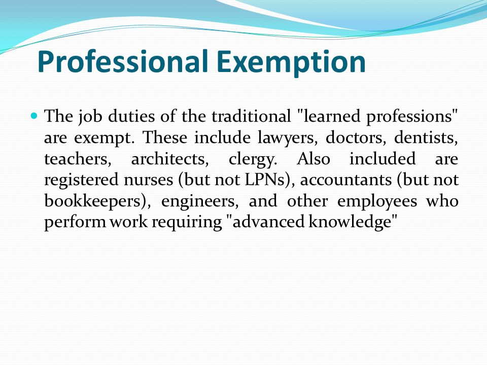 Professional Exemption The job duties of the traditional learned professions are exempt.
