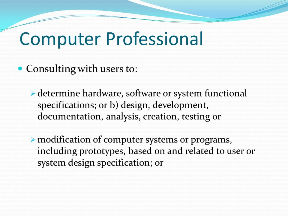 Computer Professional Consulting with users to:  determine hardware, software or system functional specifications; or b) design, development, documentation, analysis, creation, testing or  modification of computer systems or programs, including prototypes, based on and related to user or system design specification; or