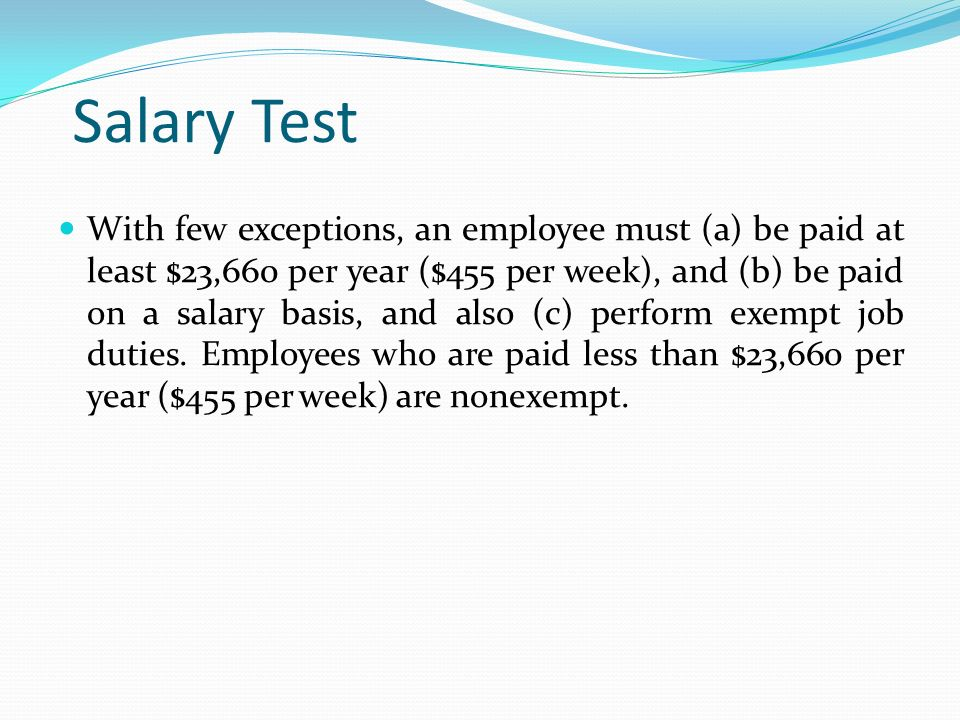 Salary Test With few exceptions, an employee must (a) be paid at least $23,660 per year ($455 per week), and (b) be paid on a salary basis, and also (c) perform exempt job duties.