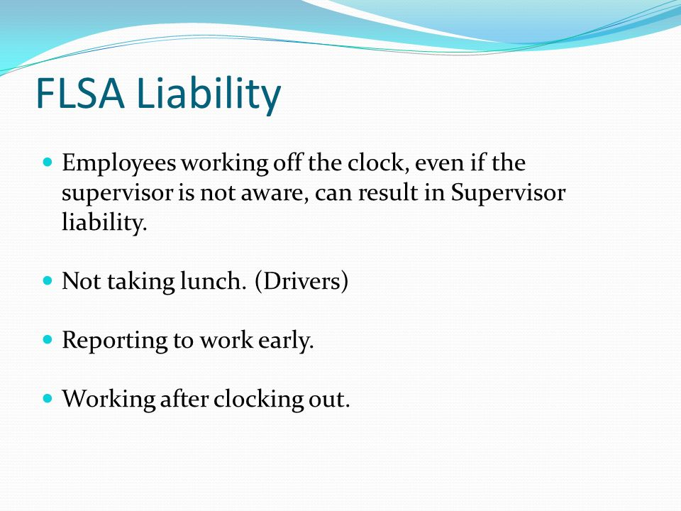 FLSA Liability Employees working off the clock, even if the supervisor is not aware, can result in Supervisor liability.