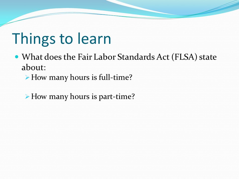 Things to learn What does the Fair Labor Standards Act (FLSA) state about:  How many hours is full-time.