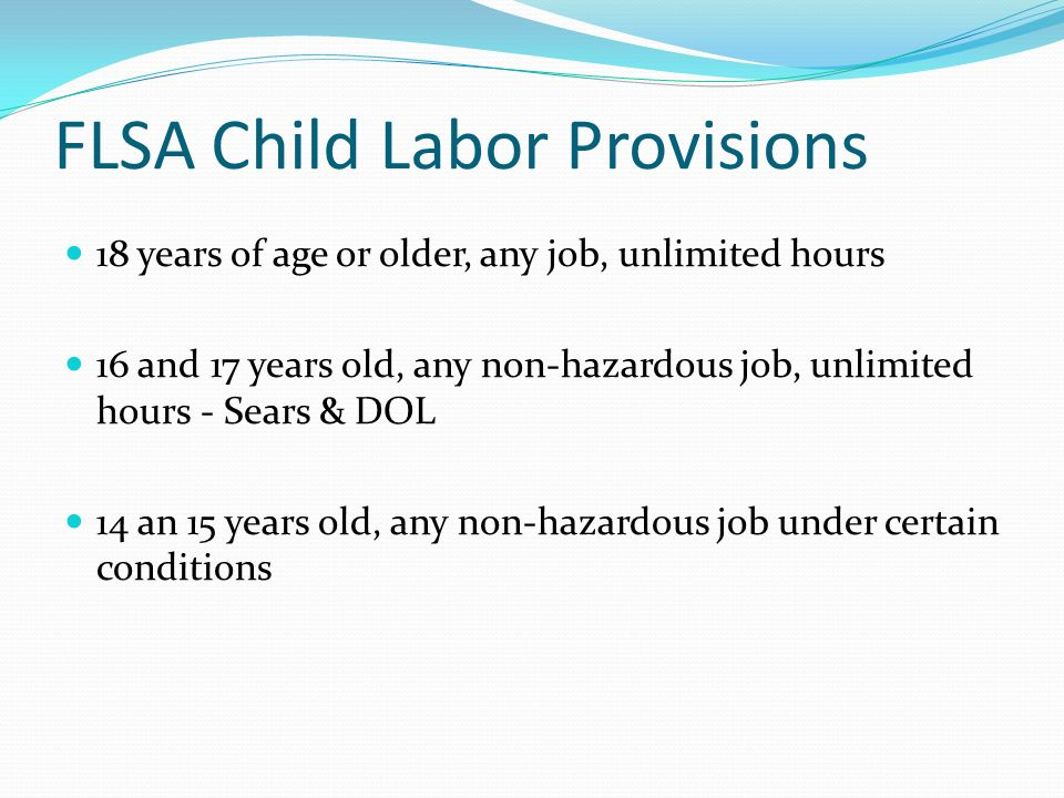 FLSA Child Labor Provisions 18 years of age or older, any job, unlimited hours 16 and 17 years old, any non-hazardous job, unlimited hours - Sears & DOL 14 an 15 years old, any non-hazardous job under certain conditions