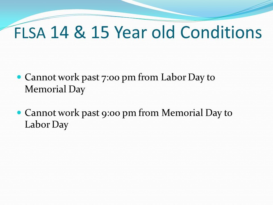 FLSA 14 & 15 Year old Conditions Cannot work past 7:00 pm from Labor Day to Memorial Day Cannot work past 9:00 pm from Memorial Day to Labor Day