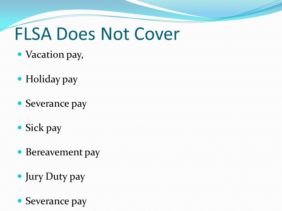 FLSA Does Not Cover Vacation pay, Holiday pay Severance pay Sick pay Bereavement pay Jury Duty pay Severance pay