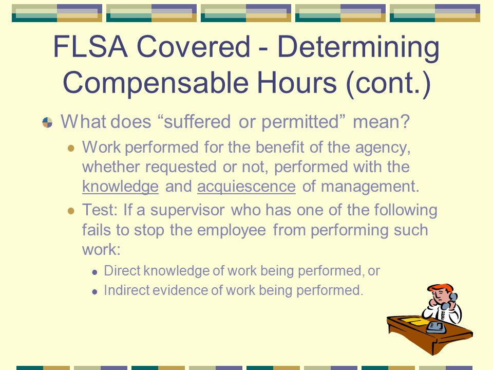 FLSA Covered - Determining Compensable Hours (cont.) What does suffered or permitted mean.