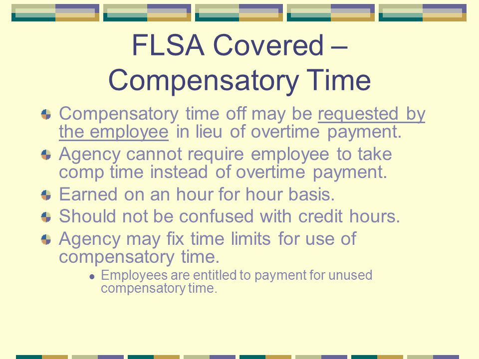 FLSA Covered – Compensatory Time Compensatory time off may be requested by the employee in lieu of overtime payment.