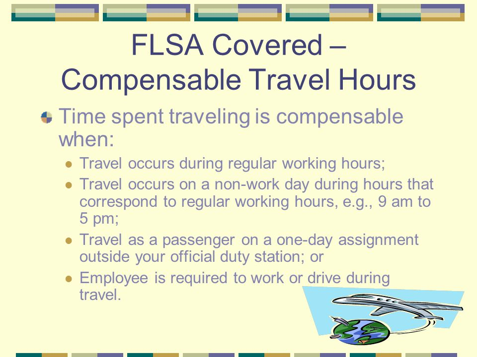 FLSA Covered – Compensable Travel Hours Time spent traveling is compensable when: Travel occurs during regular working hours; Travel occurs on a non-work day during hours that correspond to regular working hours, e.g., 9 am to 5 pm; Travel as a passenger on a one-day assignment outside your official duty station; or Employee is required to work or drive during travel.