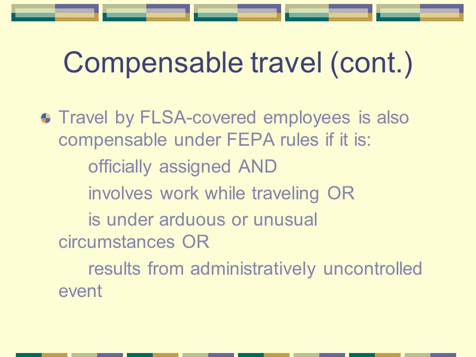 Compensable travel (cont.) Travel by FLSA-covered employees is also compensable under FEPA rules if it is: officially assigned AND involves work while traveling OR is under arduous or unusual circumstances OR results from administratively uncontrolled event