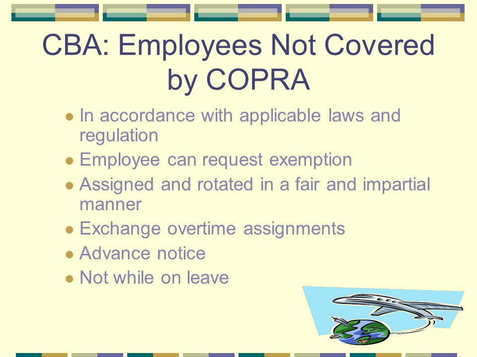 CBA: Employees Not Covered by COPRA In accordance with applicable laws and regulation Employee can request exemption Assigned and rotated in a fair and impartial manner Exchange overtime assignments Advance notice Not while on leave