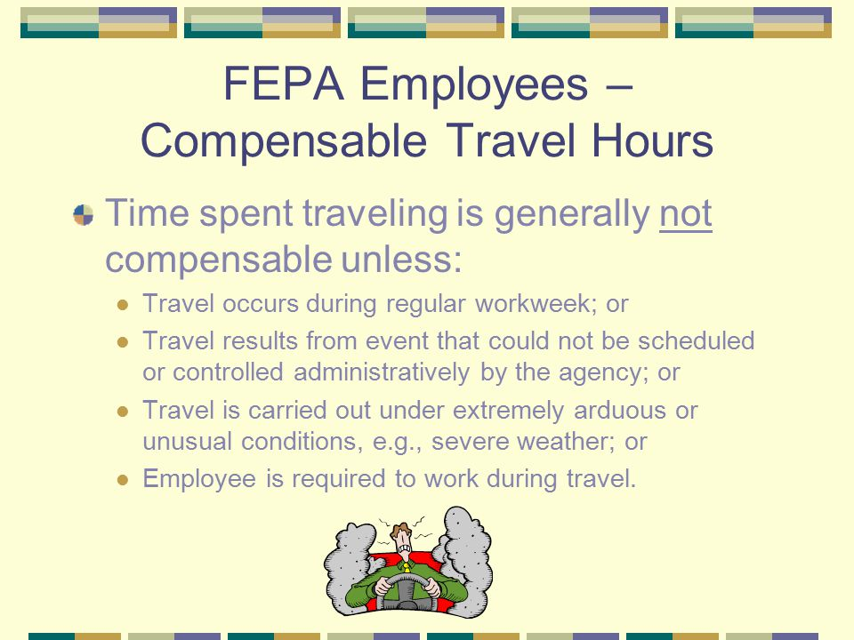 FEPA Employees – Compensable Travel Hours Time spent traveling is generally not compensable unless: Travel occurs during regular workweek; or Travel results from event that could not be scheduled or controlled administratively by the agency; or Travel is carried out under extremely arduous or unusual conditions, e.g., severe weather; or Employee is required to work during travel.