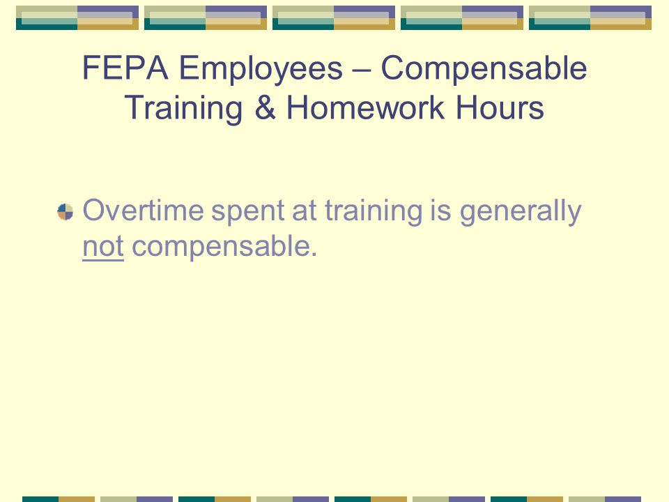 FEPA Employees – Compensable Training & Homework Hours Overtime spent at training is generally not compensable.