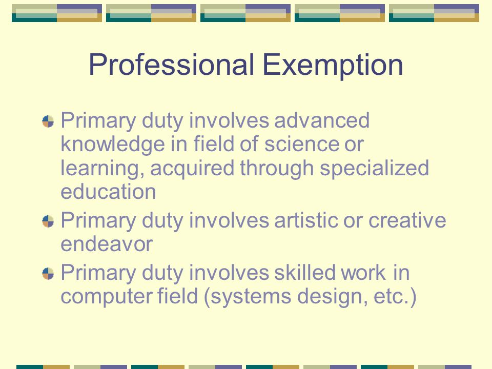 Professional Exemption Primary duty involves advanced knowledge in field of science or learning, acquired through specialized education Primary duty involves artistic or creative endeavor Primary duty involves skilled work in computer field (systems design, etc.)