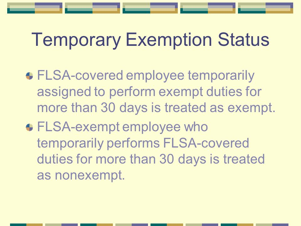 Temporary Exemption Status FLSA-covered employee temporarily assigned to perform exempt duties for more than 30 days is treated as exempt.