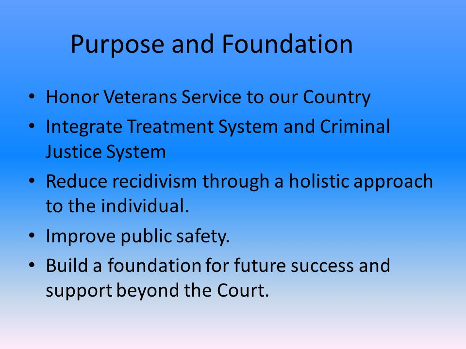 Purpose and Foundation Honor Veterans Service to our Country Integrate Treatment System and Criminal Justice System Reduce recidivism through a holistic approach to the individual.