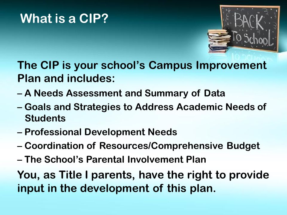 The CIP is your school's Campus Improvement Plan and includes: – A Needs Assessment and Summary of Data – Goals and Strategies to Address Academic Needs of Students – Professional Development Needs – Coordination of Resources/Comprehensive Budget – The School's Parental Involvement Plan You, as Title I parents, have the right to provide input in the development of this plan.