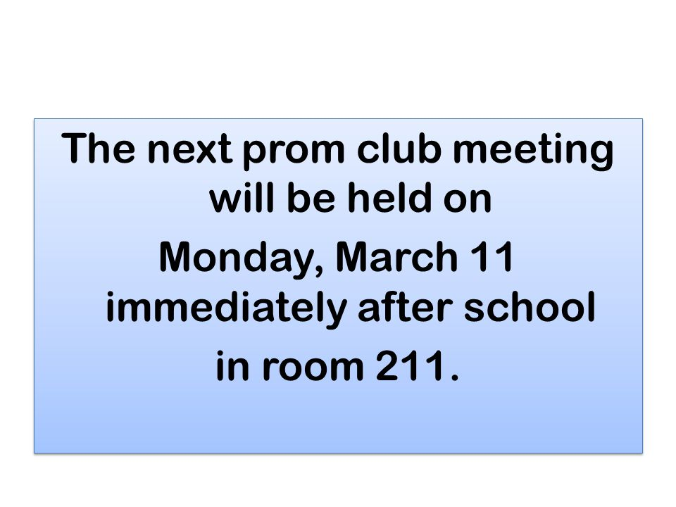 The next prom club meeting will be held on Monday, March 11 immediately after school in room 211.