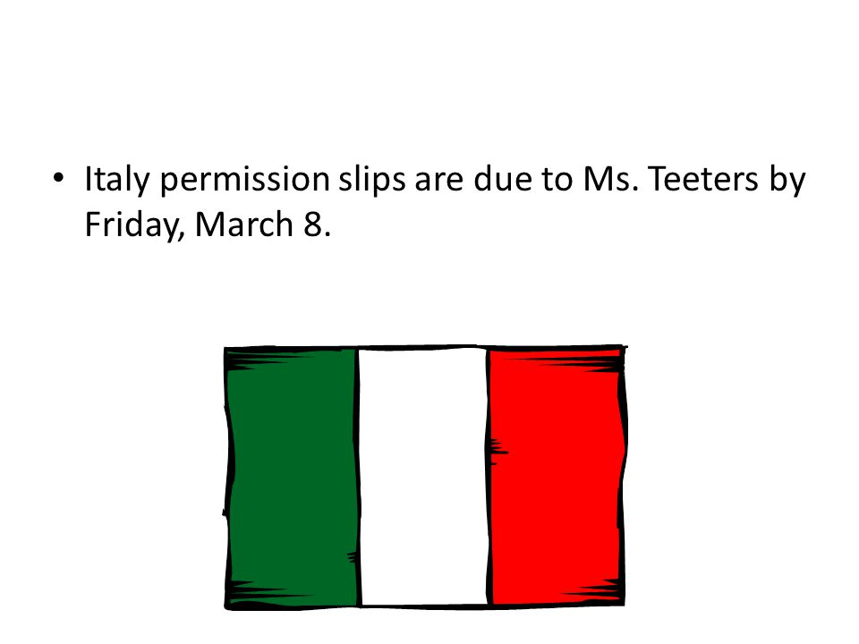 Italy permission slips are due to Ms. Teeters by Friday, March 8.