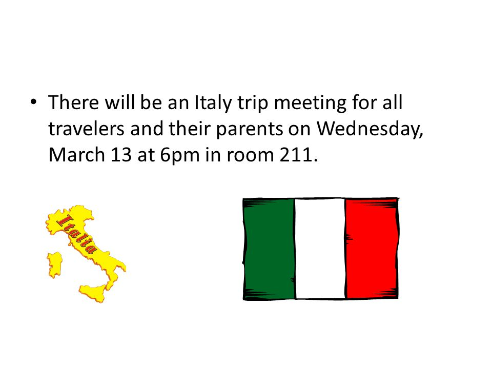 There will be an Italy trip meeting for all travelers and their parents on Wednesday, March 13 at 6pm in room 211.