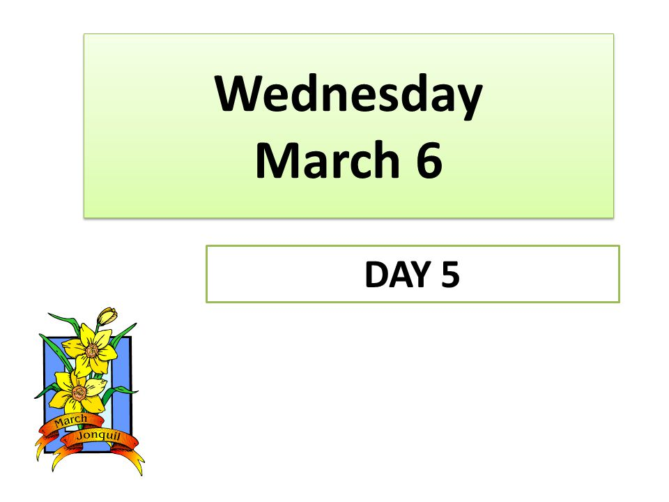 Wednesday March 6 DAY 5