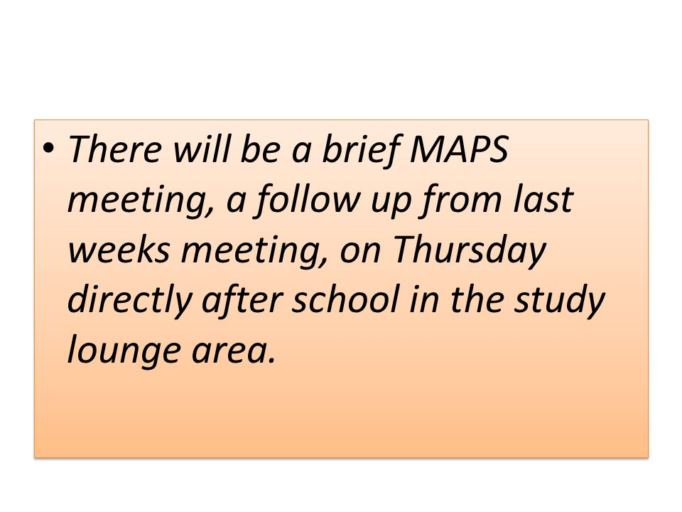 There will be a brief MAPS meeting, a follow up from last weeks meeting, on Thursday directly after school in the study lounge area.