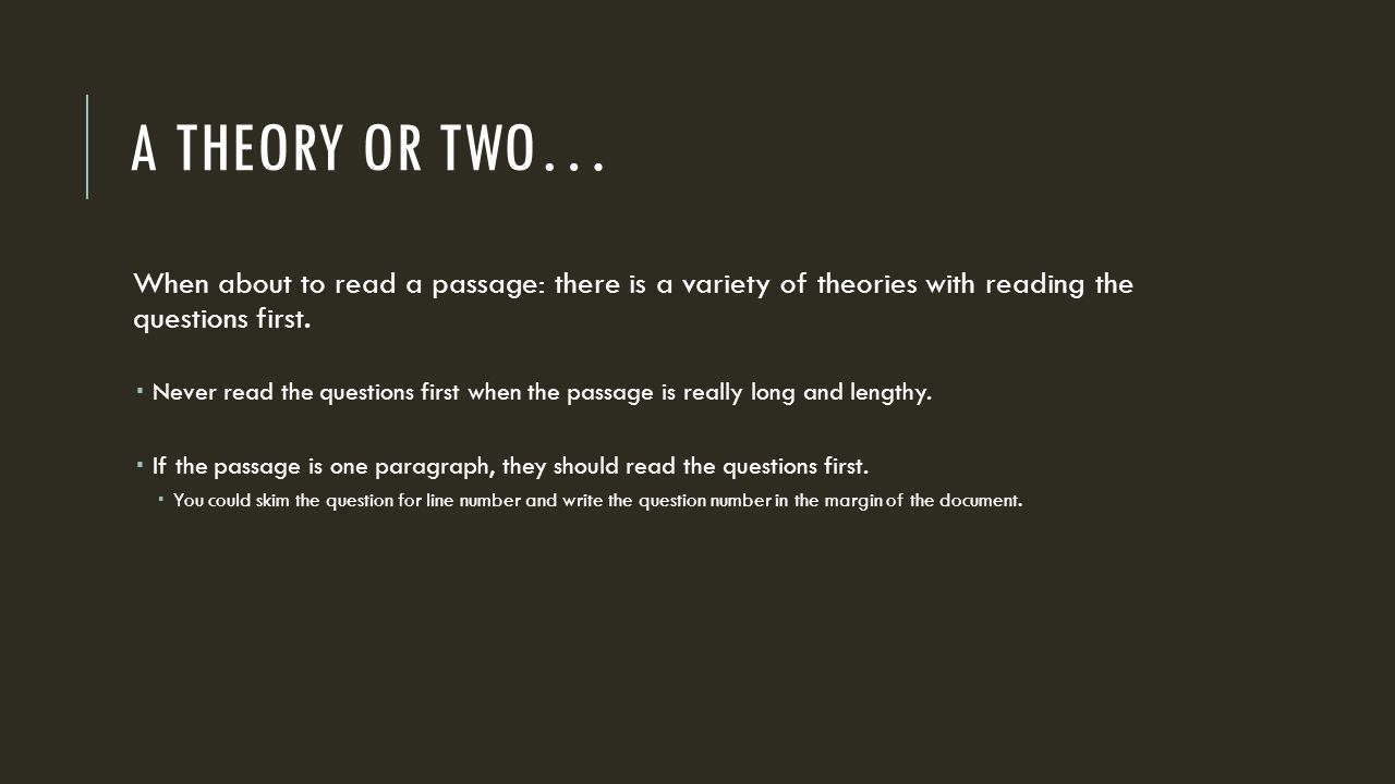 A THEORY OR TWO… When about to read a passage: there is a variety of theories with reading the questions first.