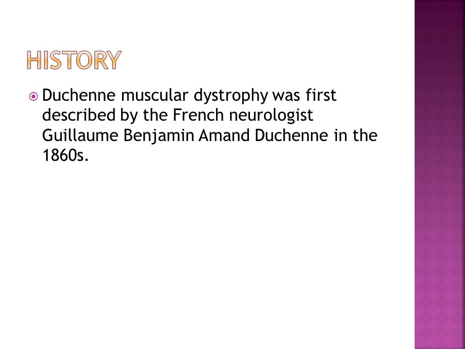  Duchenne muscular dystrophy was first described by the French neurologist Guillaume Benjamin Amand Duchenne in the 1860s.