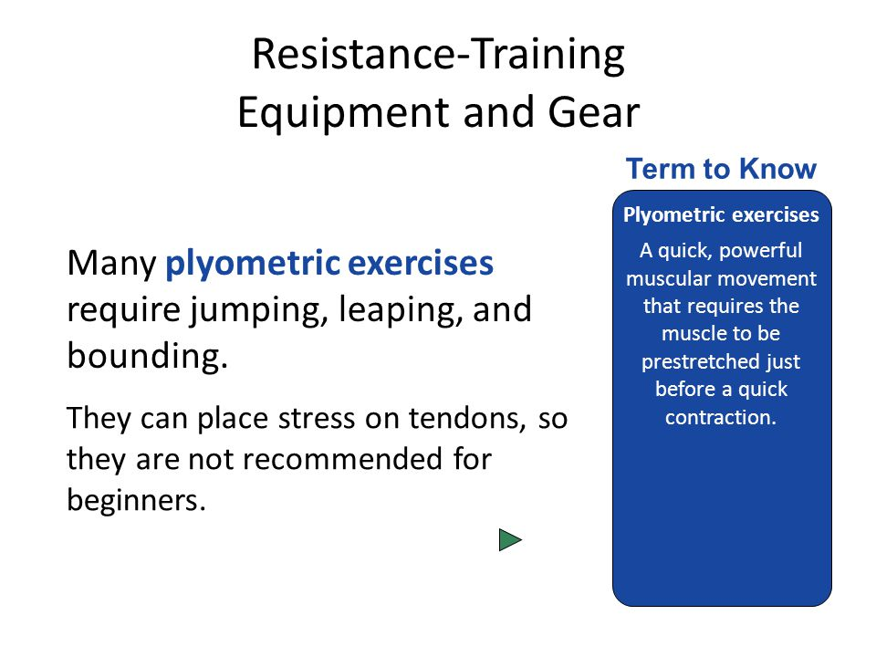 Resistance-Training Equipment and Gear Many plyometric exercises require jumping, leaping, and bounding.