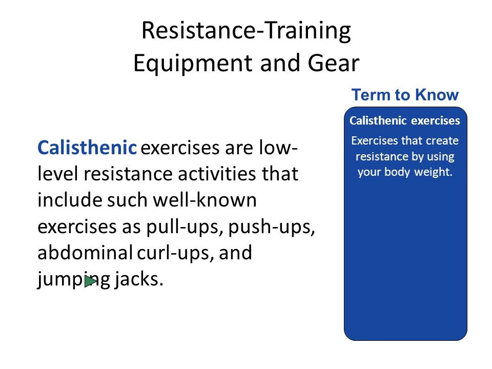 Resistance-Training Equipment and Gear Calisthenic exercises are low- level resistance activities that include such well-known exercises as pull-ups, push-ups, abdominal curl-ups, and jumping jacks.