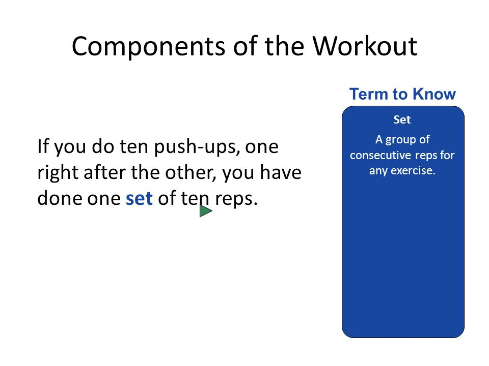 Components of the Workout If you do ten push-ups, one right after the other, you have done one set of ten reps.