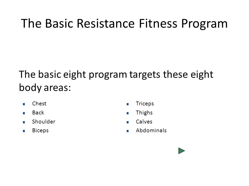 The Basic Resistance Fitness Program The basic eight program targets these eight body areas: Chest Back Shoulder Biceps Triceps Thighs Calves Abdominals