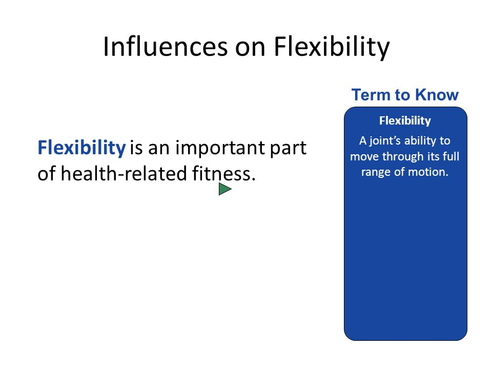 Influences on Flexibility Flexibility is an important part of health-related fitness.