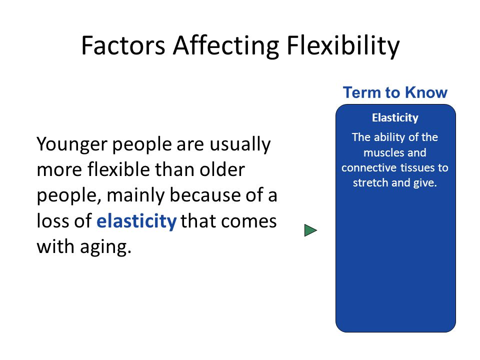 Factors Affecting Flexibility Younger people are usually more flexible than older people, mainly because of a loss of elasticity that comes with aging.