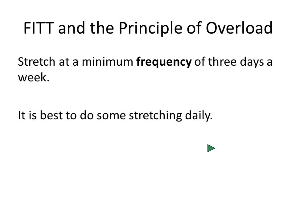 FITT and the Principle of Overload Stretch at a minimum frequency of three days a week.